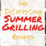 """Six Interesting Summer Grilling Recipes"" with a collage of all the recipes in the background"