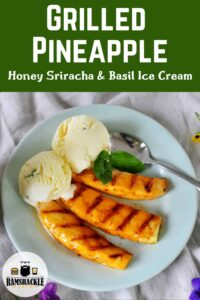 """""""Grilled Pineapple Honey Sriracha & Basil Ice Cream"""" text on top with an overhead shot of the entire grilled dessert on the bottom half of this image meant for Pinterest."""